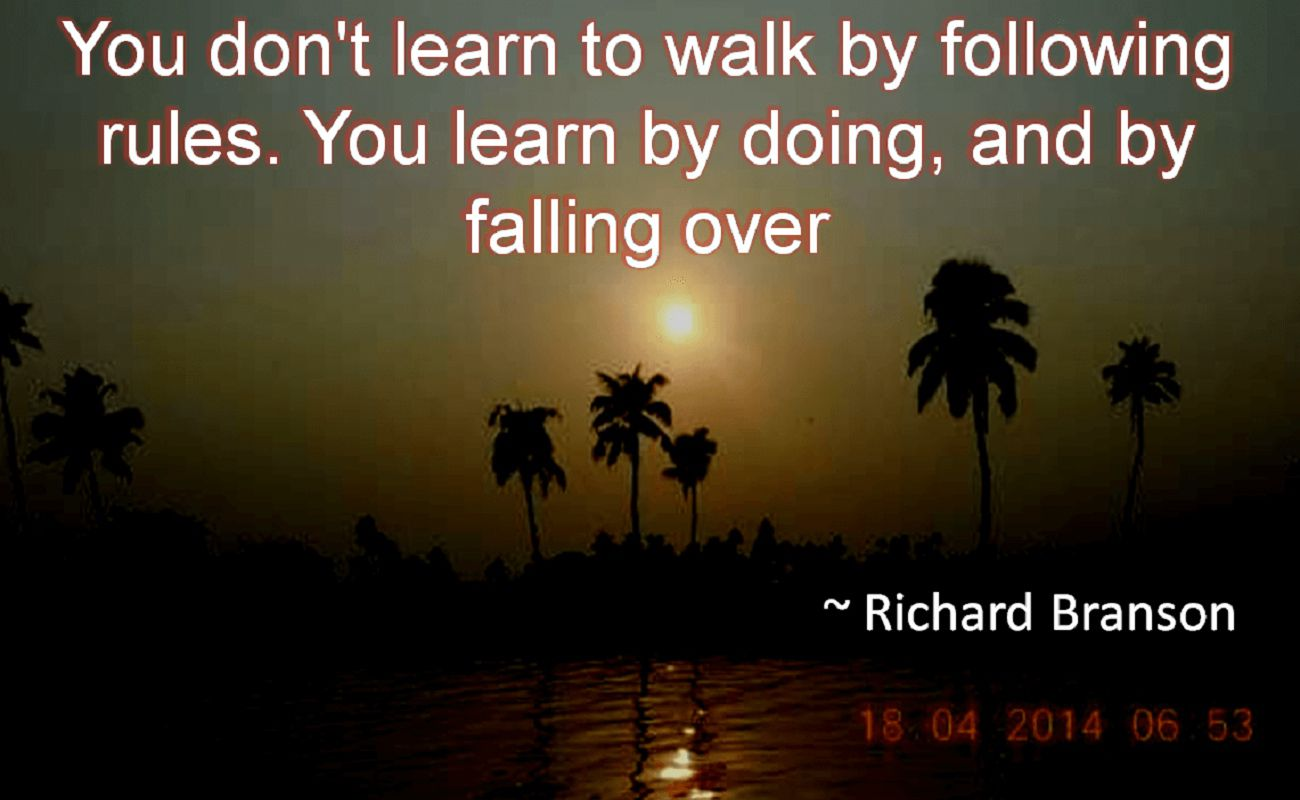 Richard Branson- You don't learn to walk by following rules. You learn by doing, and by falling over