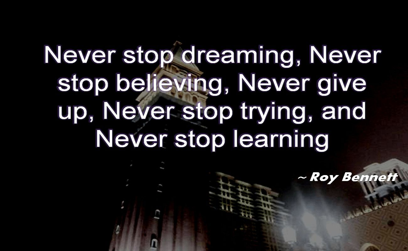 Roy Bennett- Never stop dreaming,Never stop believing,Never give up, Never stop trying, and Never stop learning