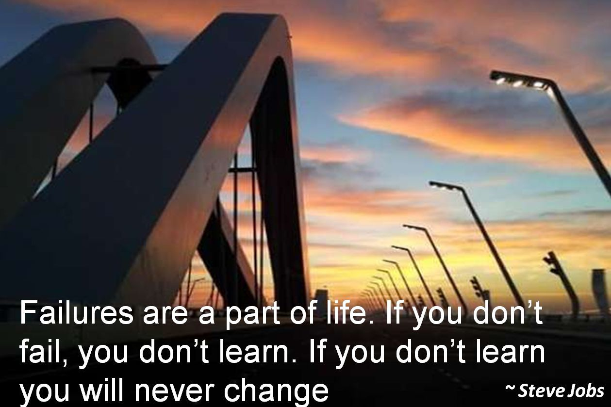 Steve Jobs- Failures are a part of life. If you dont fail, you dont learn. If you dont learn you will never change