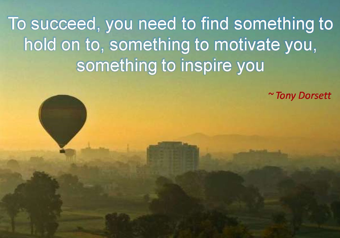 Tony Dorsett- To succeed, you need to find something to hold on to, something to motivate you, something to inspire you