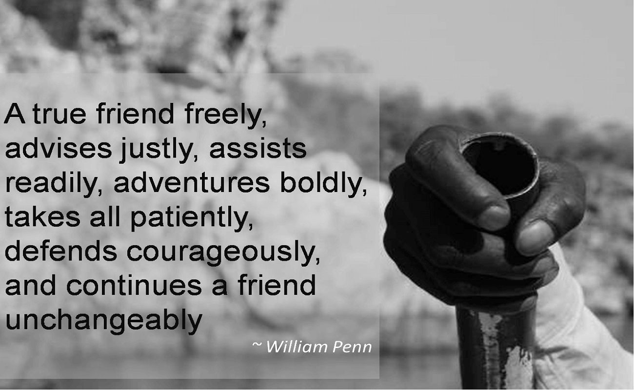 William Penn- A true friend freely, advises justly, assists readily, adventures boldly, takes all patiently, defends courageously, and continues a friend unchangeably