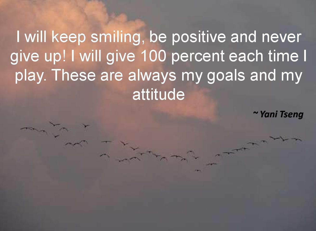 Yani Tseng- I will keep smiling, be positive and never give up! I will give 100 percent each time I play. These are always my goals and my attitude