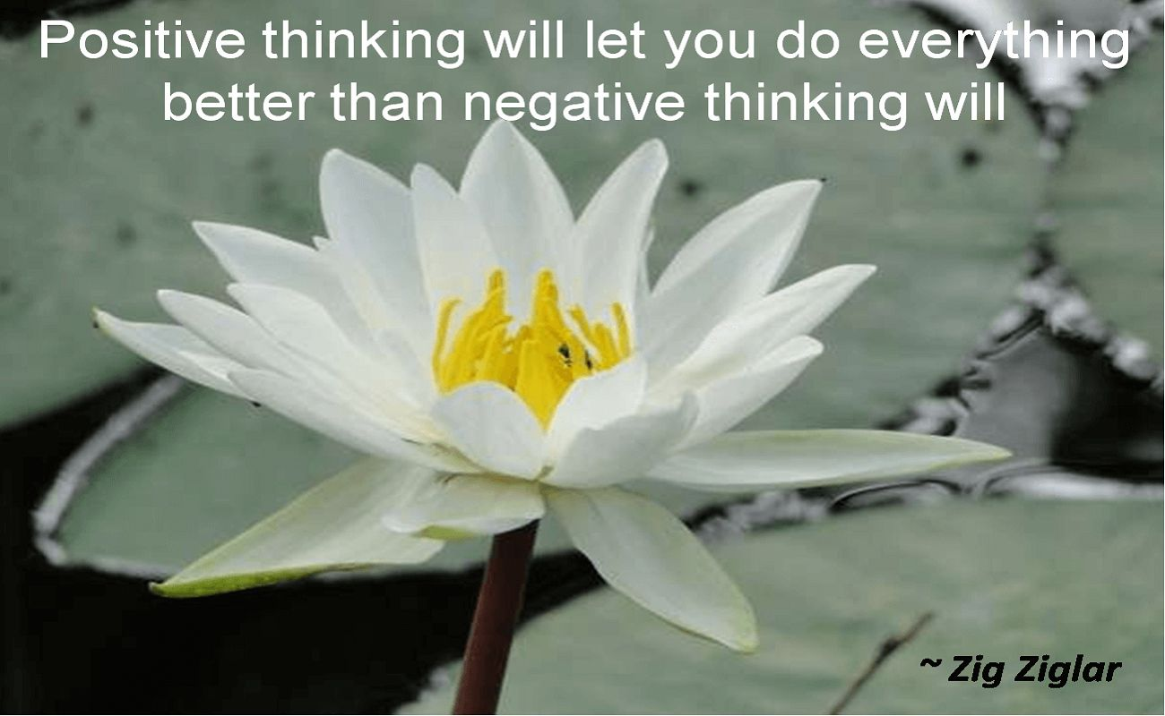 Zig Ziglar- Positive thinking will let you do everything better than negative thinking will