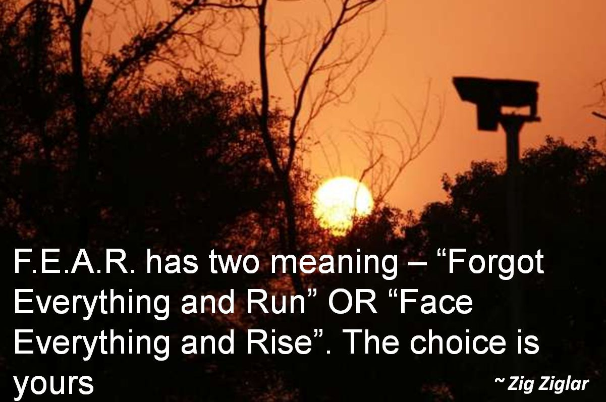 Zig Ziglar- F.E.A.R. has two meaning  Forgot Everything and Run OR Face Everything and Rise. The choice is yours