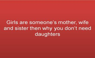 Girls are someones mother, wife and sister then why you dont need daughters