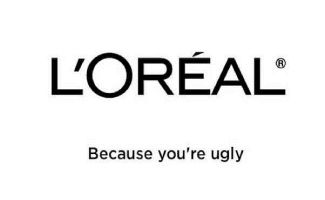 Loreal - Because you're ugly