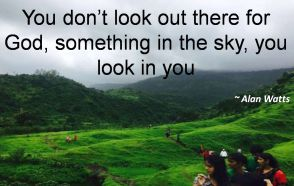 Alan Watts- You dont look out there for God, something in the sky, you look in you