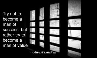 Albert Einstein- Try not to become a man of success, but rather try to become a man of value