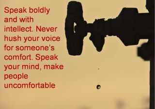 Anonymous- Speak boldly and with intellect. Never hush your voice for someones comfort. Speak your mind, make people uncomfortable