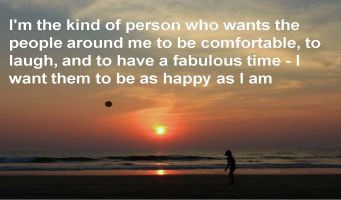 Anonymous- I'm the kind of person who wants the people around me to be comfortable, to laugh, and to have a fabulous time - I want them to be as happy as I am