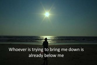 Anonymous- Whoever is trying to bring me down is already below me
