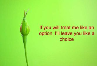 Anonymous- If you will treat me like an option, Ill leave you like a choice