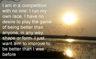 Anonymous- I am in a competition with no one. I run my own race. I have no desire to play the game of being better than anyone, in any way, shape or form. I just want aim to improve to be better than
