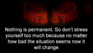Anonymous- Nothing is permanent. So dont stress yourself too much because no matter how bad the situation seems now it will change