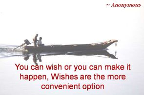Anonymous- You can wish or you can make it happen, Wishes are the more convenient option