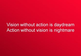 Vision without action is daydream Action without vision is nightmare