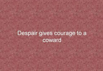 Despair gives courage to a coward