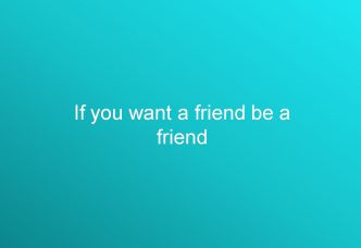 If you want a friend be a friend