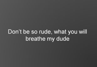 Dont be so rude, what you will breathe my dude