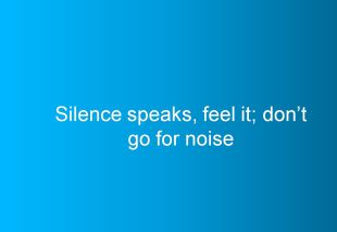 Silence speaks, feel it; dont go for noise