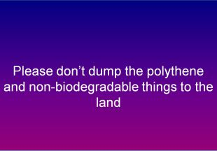 Please dont dump the polythene and non-biodegradable things to the land