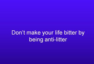 Dont make your life bitter by being anti-litter