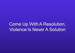 Come Up With A Resolution, Violence Is Never A Solution