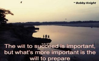 Bobby Knight- The will to succeed is important, but whats more important is the will to prepare