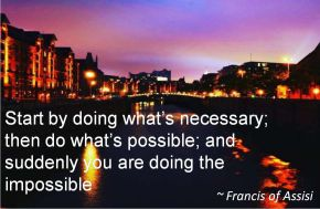 Francis of Assisi- Start by doing whats necessary; then do whats possible; and suddenly you are doing the impossible