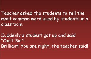 Teacher asked the students to tell the most common word used by students in a classroom. Suddenly a student got up and said  Cant Sir! Brilliant! You are right, the teacher said!