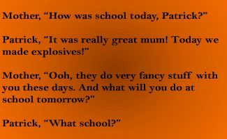 Mother, How was school today, Patrick  Patrick, It was really great mum! Today we made explosives!  Mother, Ooh, they do very fancy stuff with you these days. And what will you do at school tomo