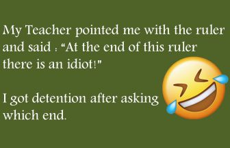 My Teacher pointed me with the ruler and said : At the end of this ruler there is an idiot! I got detention after asking which end.