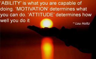 Lou Holtz- ABILITY is what you are capable of doing. MOTIVATION determines what you can do. ATTITUDE determines how well you do it