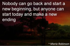 Maria Robinson- Nobody can go back and start a new beginning, but anyone can start today and make a new ending