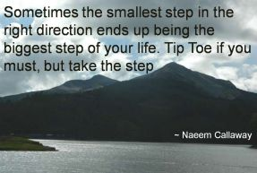 Naeem Callaway- Sometimes the smallest step in the right direction ends up being the biggest step of your life. Tip Toe if you must, but take the step Sometimes the smallest step in the right directio