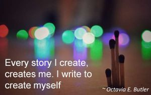 Octavia E. Butler- Every story I create, creates me. I write to create myself