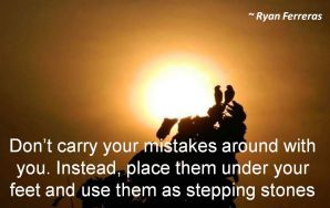 Ryan Ferreras- Dont carry your mistakes around with you. Instead, place them under your feet and use them as stepping stones