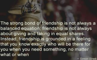 Simon Sinek- The strong bond of friendship is not always a balanced equation; friendship is not always about giving and taking in equal shares. Instead, friendship is grounded in a feeling that you kn