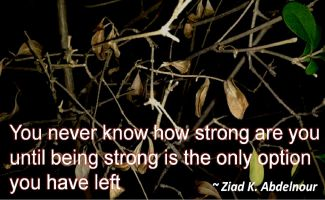 Ziad K. Abdelnour- You never know how strong are you until being strong is the only option you have left