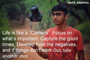 Ziad K. Abdelnou- Life is like a Camera Focus on whats important, Capture the good times, Develop from the negatives, and if things dont work Out, take another shot