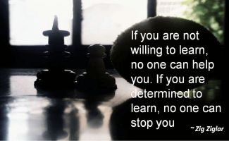 Zig Ziglar- If you are not willing to learn, no one can help you. If you are determined to learn, no one can stop you
